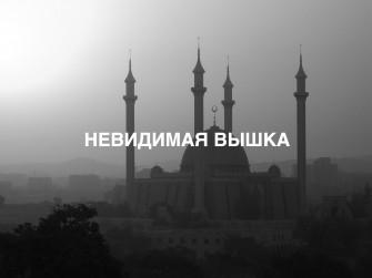 Невидимая Вышка: с Аллахом в сердце