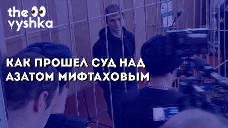 Как прошел суд над Азатом Мифтаховым
