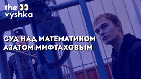 Суд над математиком Азатом Мифтаховым