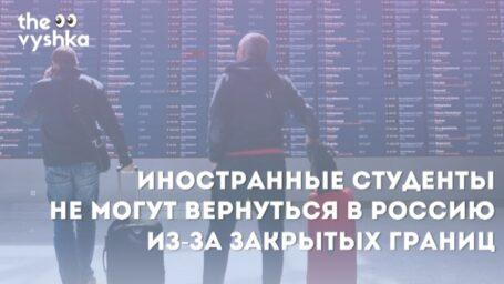 Иностранные студенты не могут вернуться в Россию из-за закрытых границ